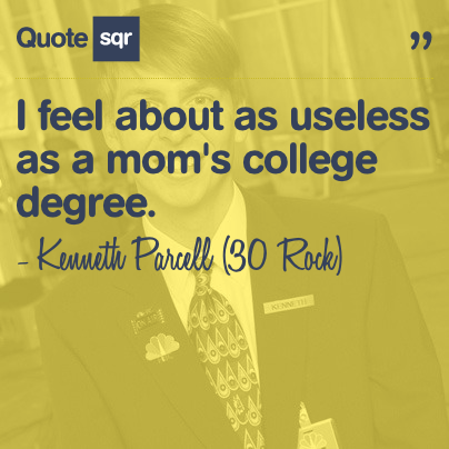 I Feel About As Useless As A Moms College Degree Kenneth