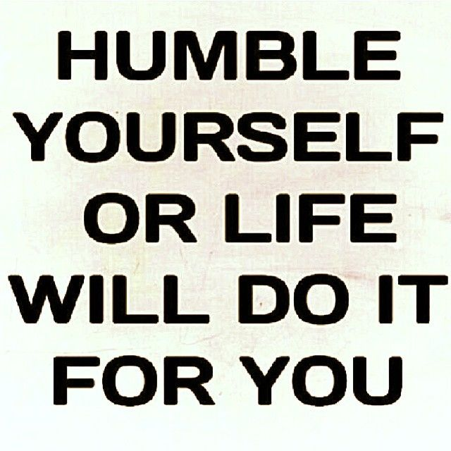 Humble Yourself Or Life Will Do It For You Humble Quotes Words Inspirational Words