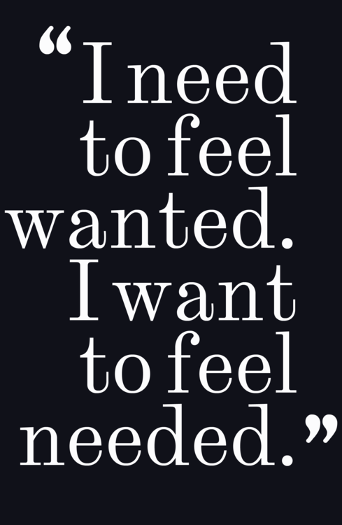 I Need To Feel Wanted I Want To Feel Needed