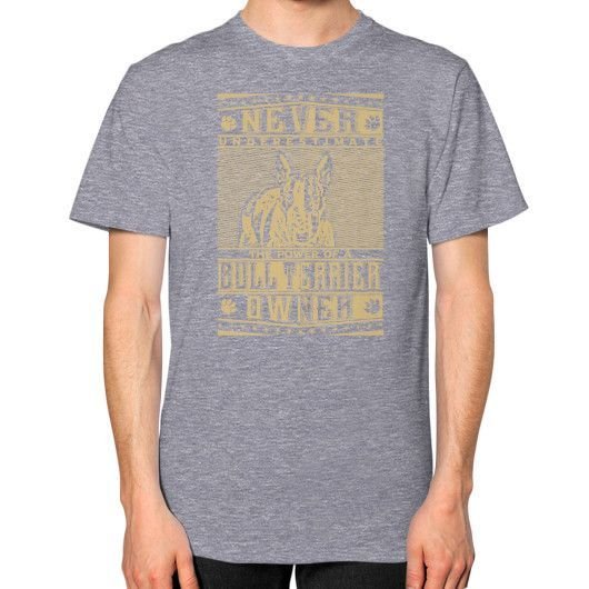 Never underestimate the power of a Bull Terrier Owner Unisex T-Shirt (on man)