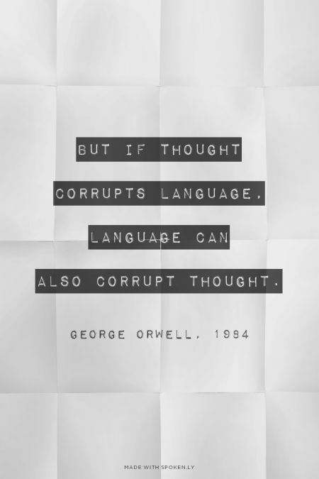 if thought corrupts language language can corrupt thought It is rather the same thing that is happening to the english language it becomes  ugly  but if thought corrupts language, language can also corrupt thought.