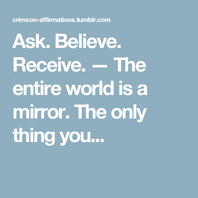 Ask. Believe. Receive. — The entire world is a mirror. The only thing you...