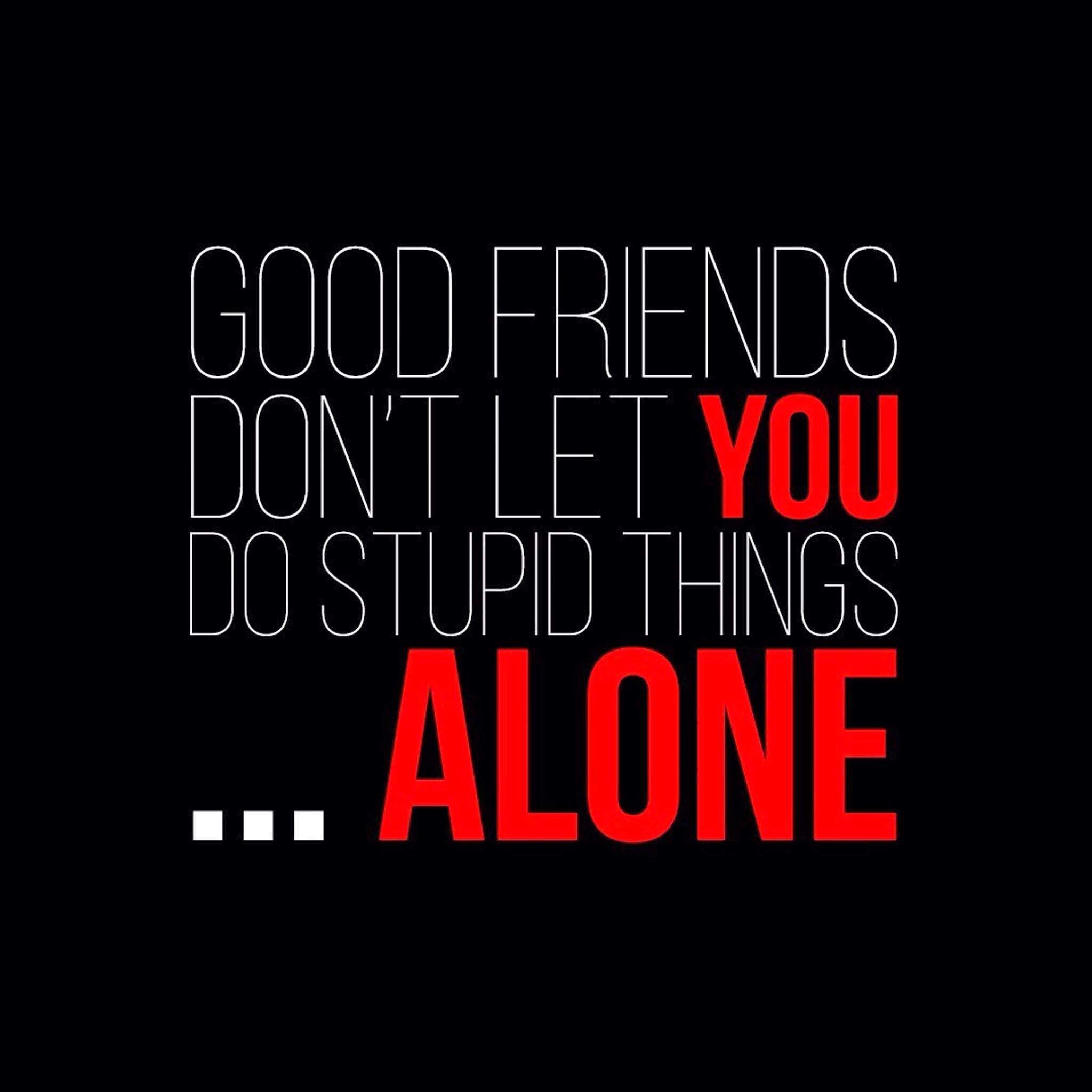"""""""Good Friends Don't Let You Do Stupid Things... Alone"""