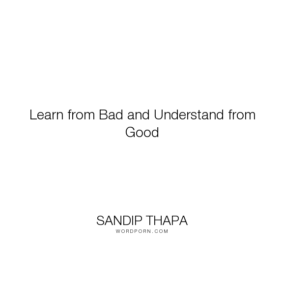 """Sandip Thapa - """"Learn from Bad and Understand from Good"""". life, success, motivation, good, inspiring, learn, bad, understand"""