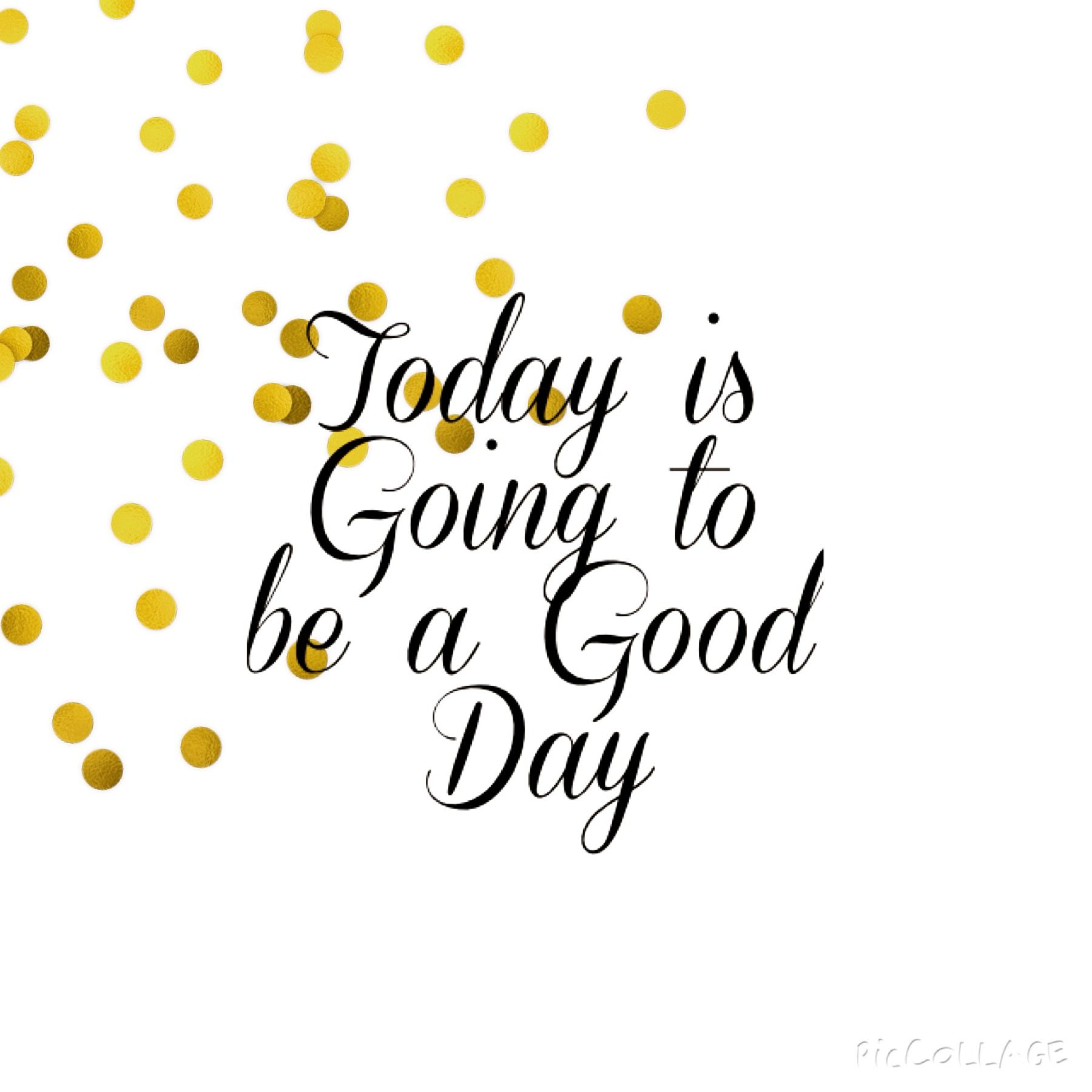 """Today is going to be a good day"" - thought for the day, every day   Made by me, for everybody"