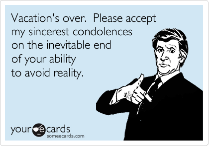 Vacation S Over Please Accept My Sincerest Condolences On The Inevitable End Of Your Ability To Avoid Reality Vacation Quotes Funny Vacation Quotes End Of Vacation Quotes