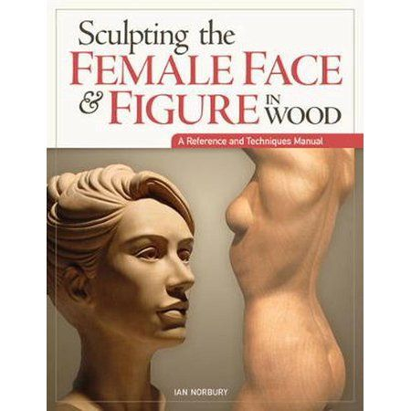 Sculpting the Female Face & Figure in Wood : A Reference and Techniques Manual (Paperback)