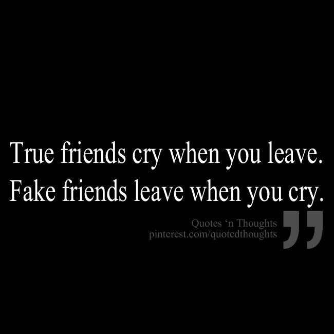 Real Quotes: True Friends Cry When You Leave. Fake Friends Leave When