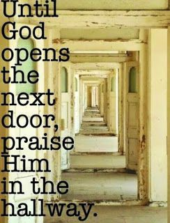 Sometimes we've got to praise Him in the hallway.