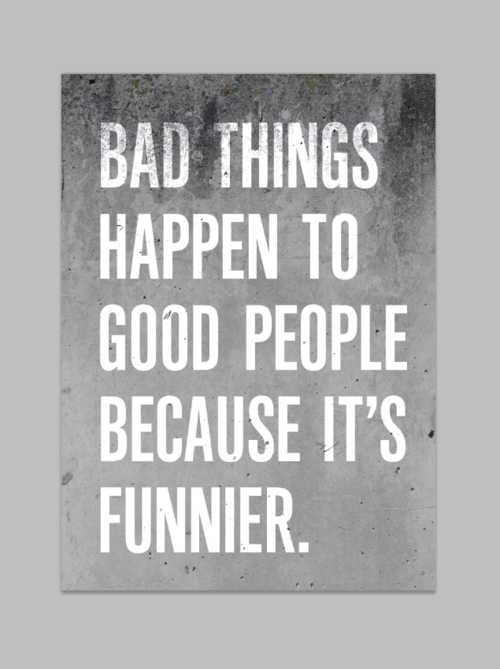 Bad Things Happen To Good People Because Its Funnier Humour