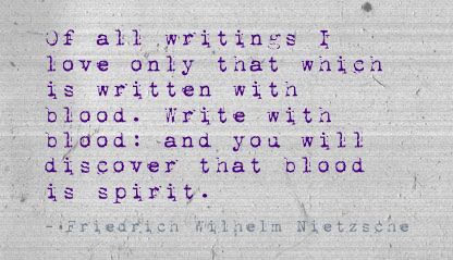 Of all writings I love only that which is written with blood. Write with blood: and you will discover that blood is spirit. - Friedrich Wilhelm Nietzsche