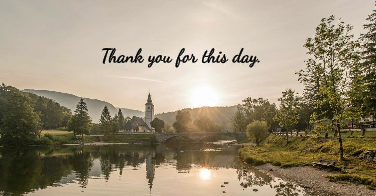 1. Thank you for this day.  20 prayers to pray throughout a busy day.