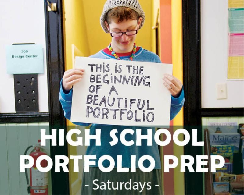 High School Portfolio Prep Fall 2015 Sat 10AM – 1PM | Sept 26 - Nov 14 (8 sessions) $350 The High School Portfolio Preparation Course is an intensive experience in art that is offered on Saturdays in both the fall and spring semesters for high school students looking to prepare their art portfolios for the college admissions process.
