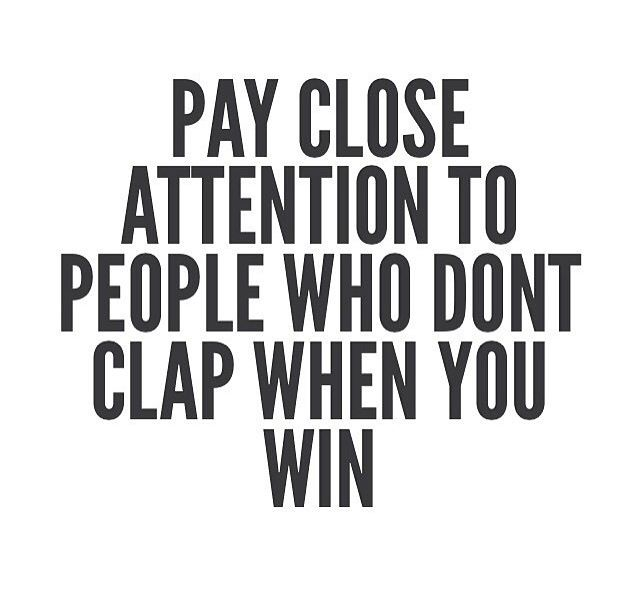Pay Close Attention To People Who Dont Clap When You Win Good
