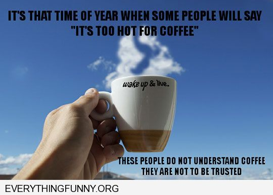 Funny Quotes When People Say It Is Too Hot Out For Coffee These