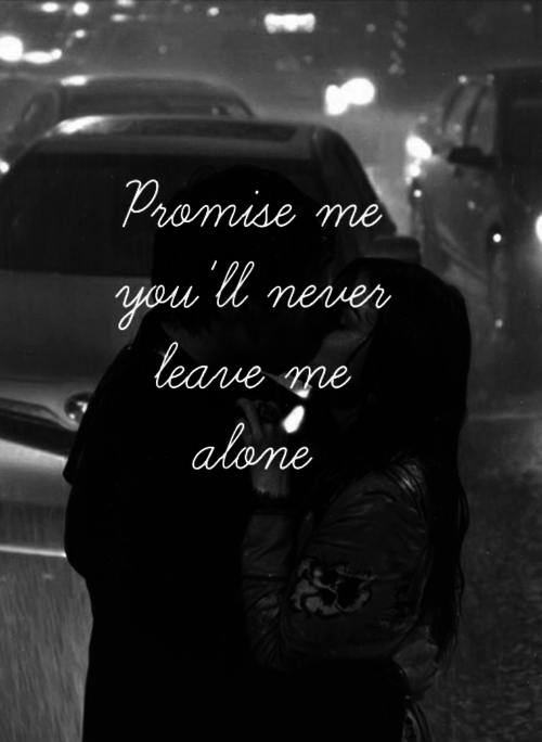 Promise Me You Will Never Leave Me Alone Love Love Quotes Quotes