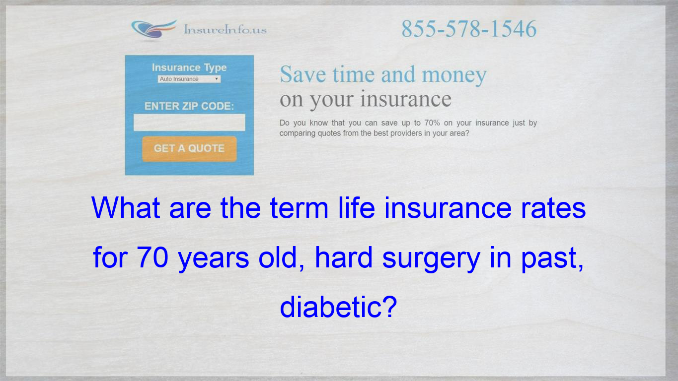 What Are The Term Life Insurance Rates For 70 Years Old Hard Surgery In Past Diabetic With Images Insurance Quotes