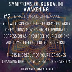 "Symptoms of Kundalini Awakening #2. Emotional Upheaval We like to call it, ""The Bipolar Roller coaster of your Emotions"". This is where you will experience the extreme polarity of Emotions moving from euphoria to depression as if you feel your emotions are completely out of your control. This is the result of your hormones changing through your endocrine system. One minute you will feel on top of the world and the next you will encounter deep waves of emotion that will lead to tears."