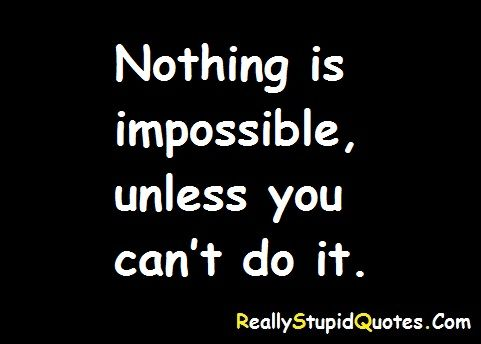 Nothing Is Impossible Unless You Can T Do It Http Www Reallystupidquotes Com Funny Quotes Stupid Quotes Funny Insults