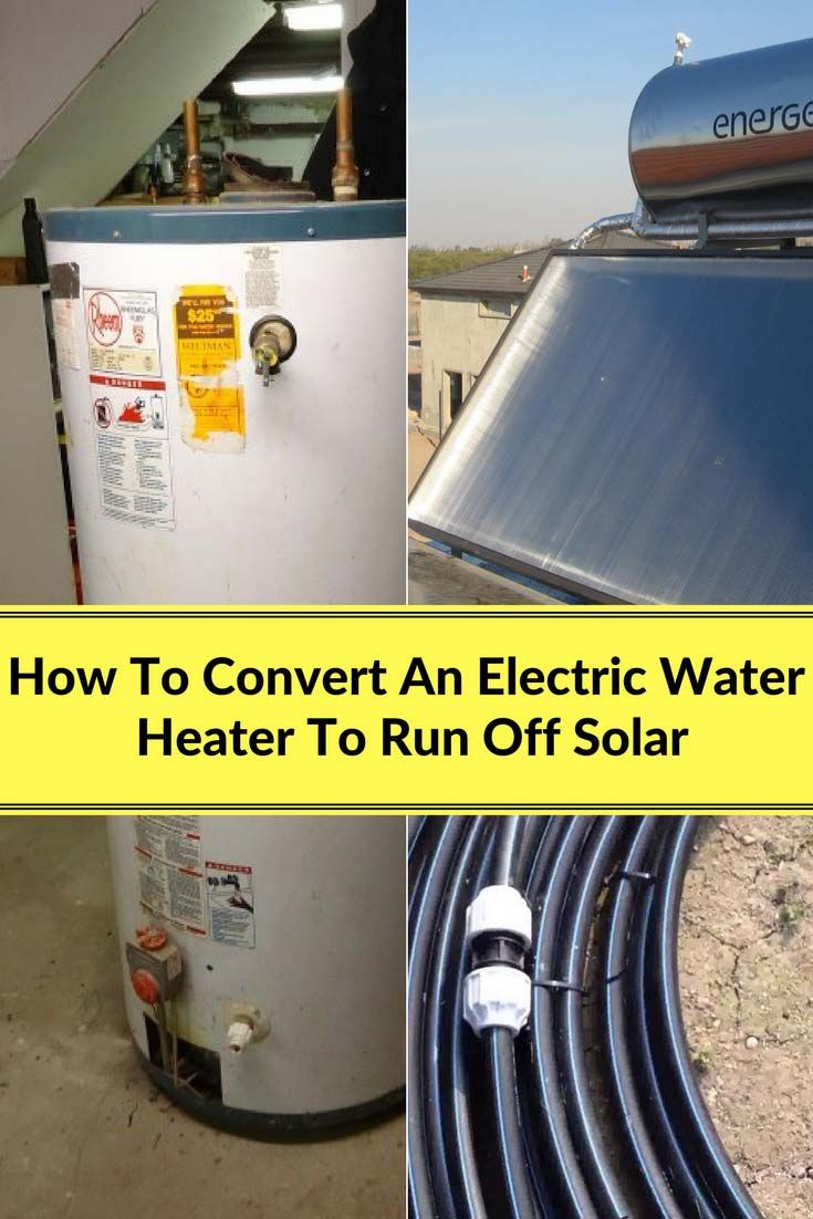 How To Convert An Electric Water Heater To Run Off Solar Electric Water Heater Solar Power Panels Solar Heating