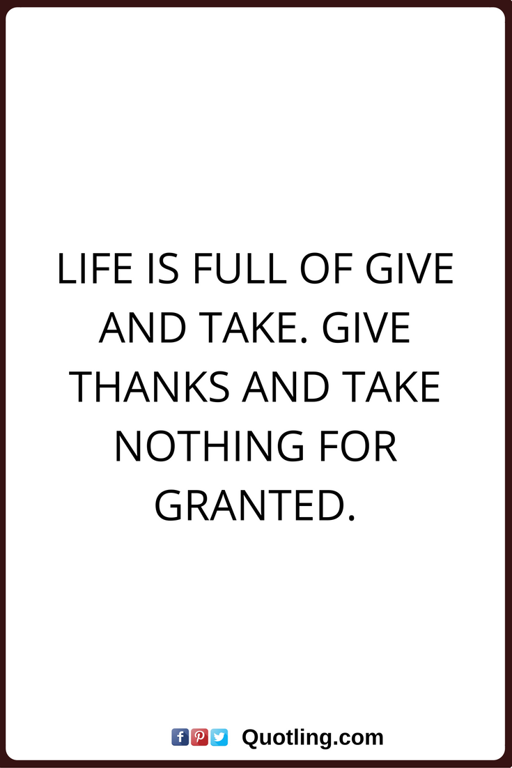 Thankful Quotes Life Is Full Of Give And Take Give Thanks And Take