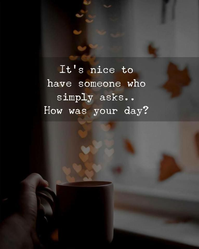It's nice to have someone who simply asks... How was your day? ❤❤❤