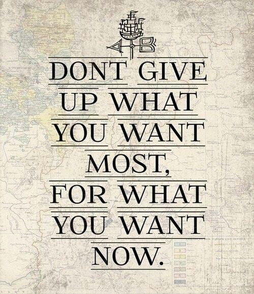 No abandones lo que más deseas por lo que deseas ahora.