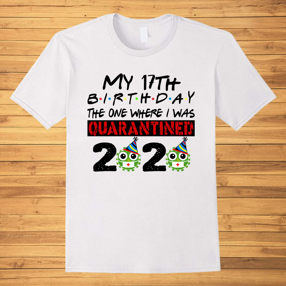 My 17th Birthday 2020 The One Where I Was Quarantined Covid-19 T-shirt
