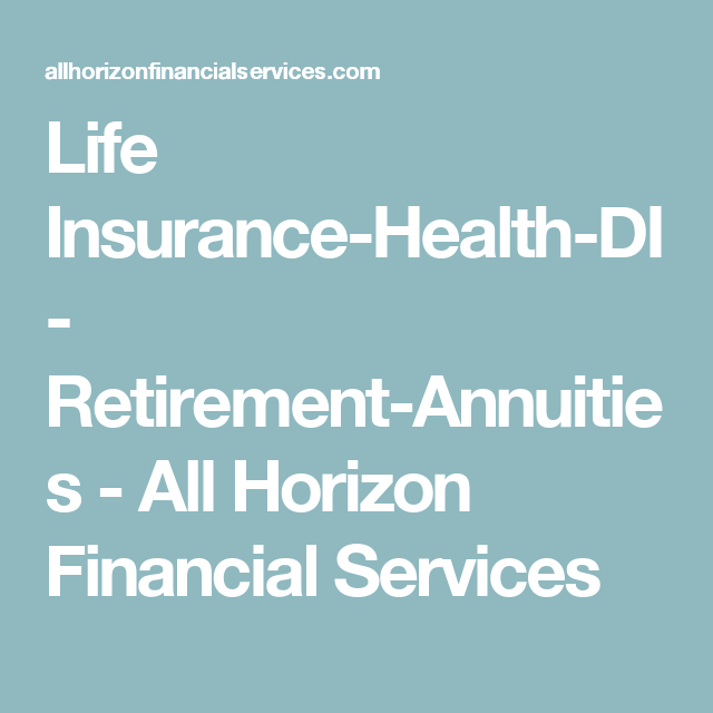 Life Insurance Health Di Retirement Annuities All Horizon Financial Services Affordable Health Insurance Life