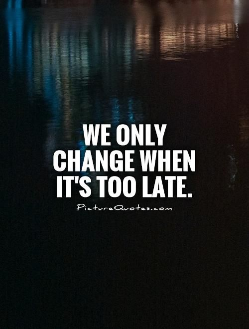 We Only Change When It's Too Late Picture Quotes Change Quotes Mesmerizing Late Quotes