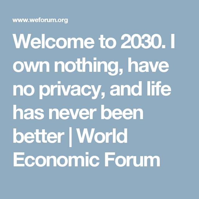Welcome To 2030 I Own Nothing Have No Privacy And Life Has Never Been Better World Economic Forum Environmental Problem Worlds Of Fun World Economic Forum