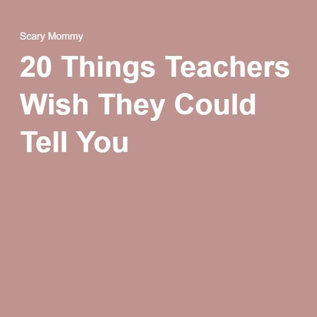 20 Things Teachers Wish They Could Tell You