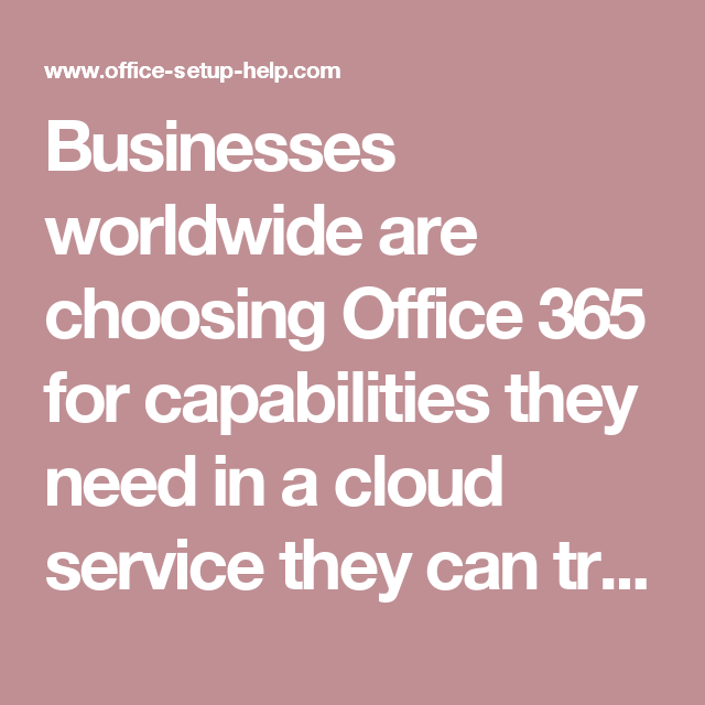 Businesses worldwide are choosing Office 365 for capabilities they need in a cloud service they can trust - www.office.com/setup