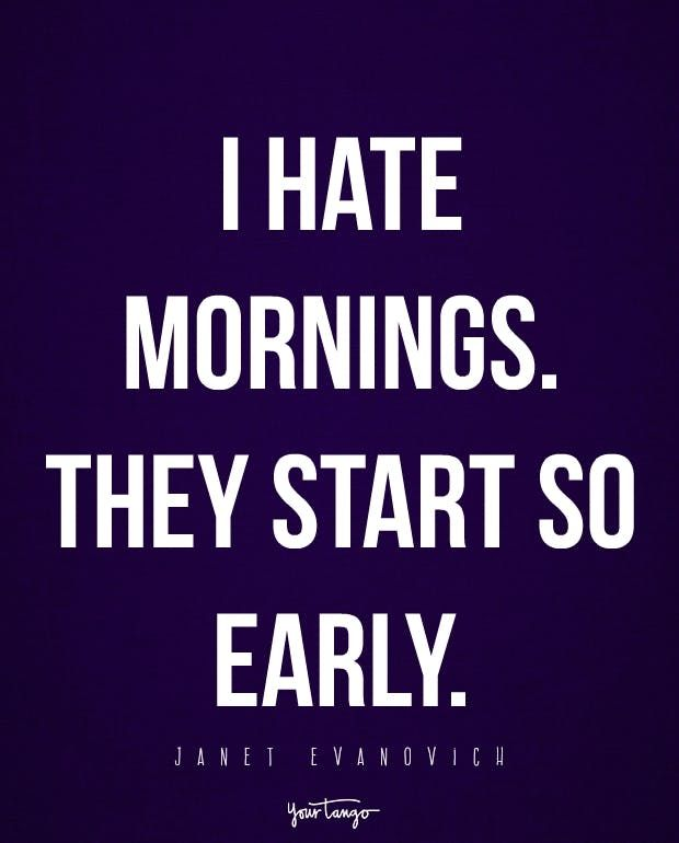 Early Morning Quotes 15 Quotes For Every Person Who Hates Waking Up In The Morning  Hate .