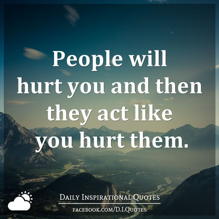 People will hurt you and then they act like you hurt them