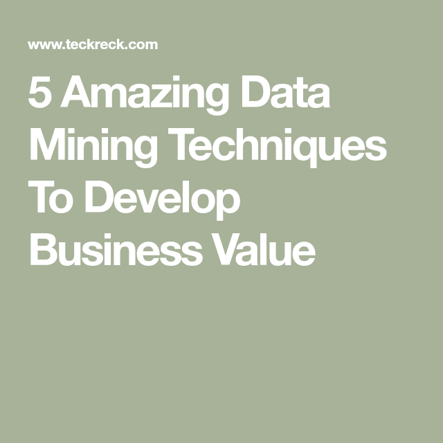 5 Amazing Data Mining Techniques To Develop Business Value
