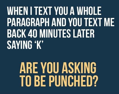 My friends understand that I text in complete sentences. If you would do the same, I would not have to waste your time by texting you back to ask what those strange combinations of letters mean.   Yes, Jackie and Jenn, I am talking to both of you.