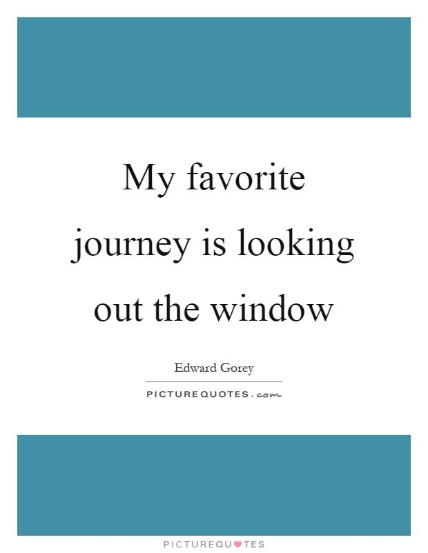 My Favorite Journey Is Looking Out The Window Picture Quote 1