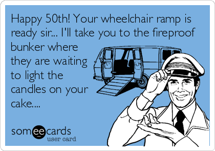 Happy 50th Your Wheelchair Ramp Is Ready Sir I Ll Take You To The Fireproof Bunker Where Funny 50th Birthday Quotes 50th Birthday Funny 50th Birthday Meme
