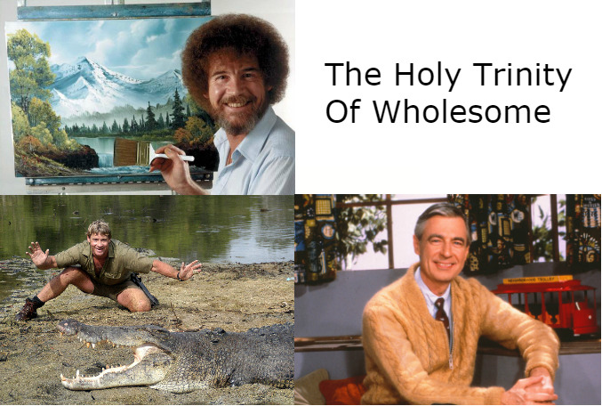 Mr Rogers Be Good To Others Steve Irwin Be Good To Animals Bob Ross Be Good To Yourself This Meme Inspired Me Funny Pictures Funny Wholesome Memes