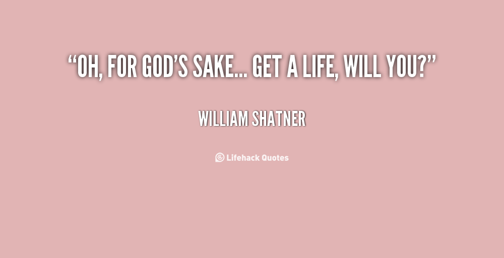 Get A Life Quotes Fascinating Quotewilliamshatnerohforgodssakegetalife88260 1000