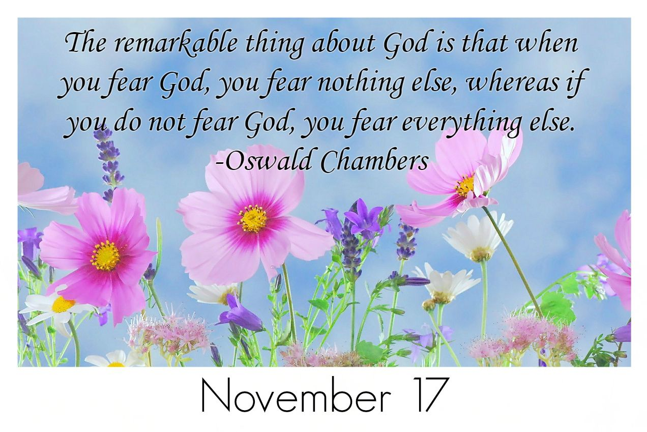 The remarkable thing about God is that when you fear God, you fear nothing else, whereas if you do not fear God, you fear everything else. -Oswald Chambers