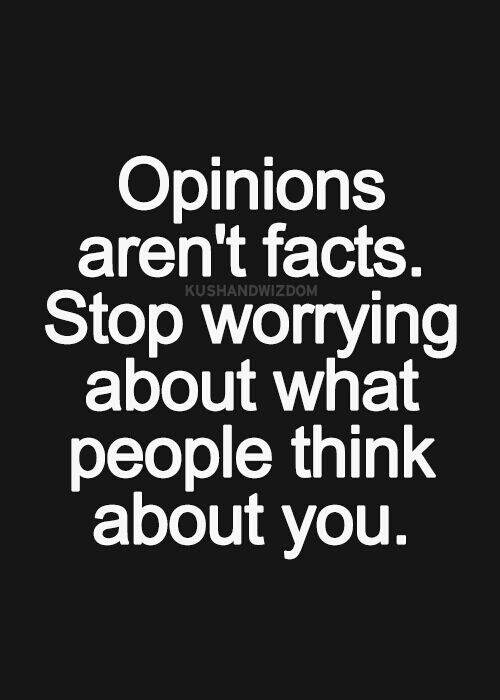 Opinions aren\'t facts. Stop worrying about what people think ...