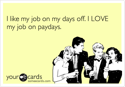 I Like My Job On My Days Off I Love My Job On Paydays Funny Quotes Just For Laughs Make Me Laugh