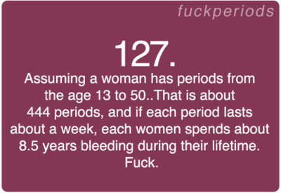 Period Problem #127.  Seriously periods suck. - who has periods for an entire week? Thank god mine only last three days a that shit cray!!
