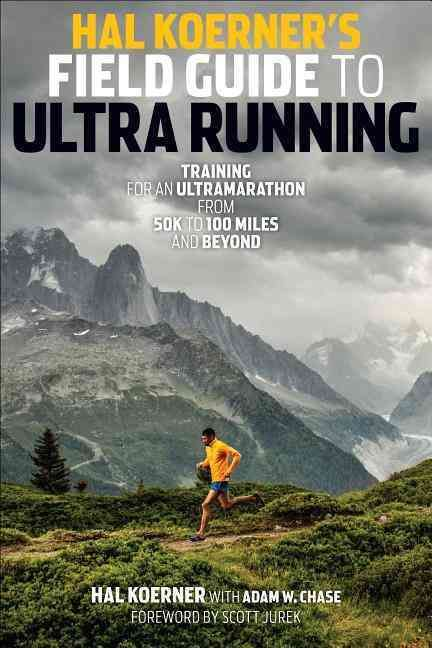 Hal Koerner S Field Guide To Ultrarunning Training For An Ultramarathon From 50k To 100 Miles A Ultra Marathon Ultra Marathon Training Ultra Running Training