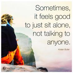 Sometimes, it feels good to just sit alone, not talking to anyone. - Kristen Butler  #powerofpositivity #positivewords #positivethinking #inspiration #quotes