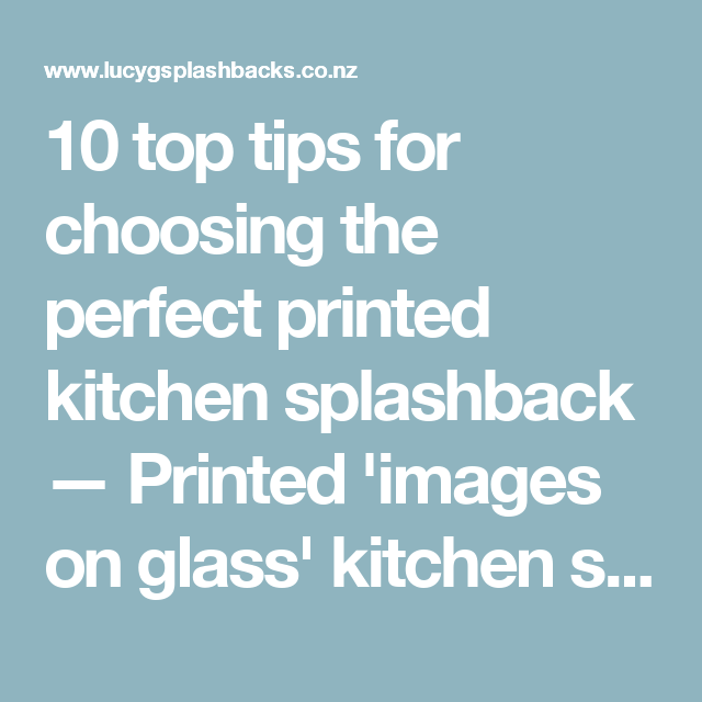 10 top tips for choosing the perfect printed kitchen splashback — Printed 'images on glass' kitchen splashbacks and glass wall art by Lucy G