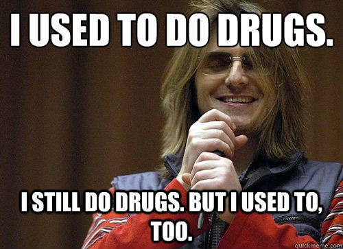 da7d2e844249c0be0ed4855547a5a490 i used to do drugs i still do drugs but i used to, too mitch