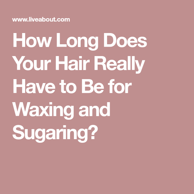 How Long Does Your Hair Really Have to Be for Waxing and ...